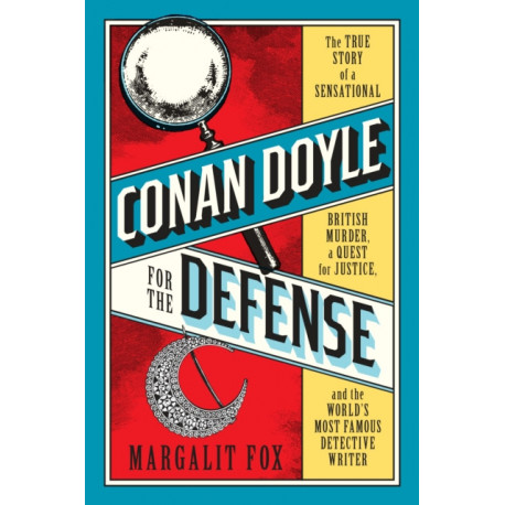 Conan Doyle for the Defense: The True Story of a Sensational British Murder, a Quest for Justice, and the  World's Most Famous Detective Writer