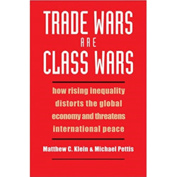 Trade Wars Are Class Wars: How Rising Inequality Distorts the Global Economy and Threatens International Peace