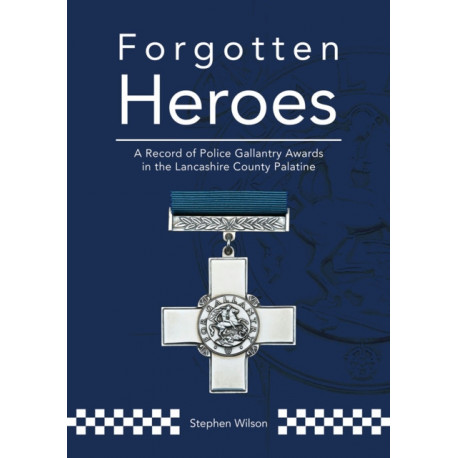 Forgotten Heroes: A Record of Police Gallantry Awards in the Lancashire County Palatine