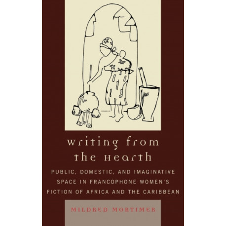 Writing from the Hearth: Public, Domestic, and Imaginative Space in Francophone Women's Fiction of Africa and the Caribbean