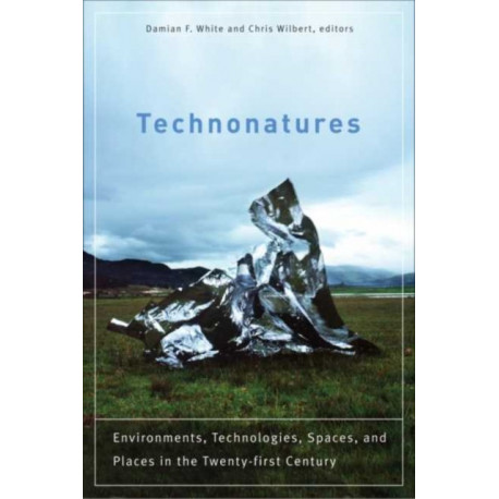 Technonatures: Environments, Technologies, Spaces, and Places in the Twenty-first Century
