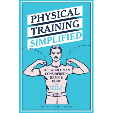 Physical Training Simplified: The Whole Man Considered - Brain & Body