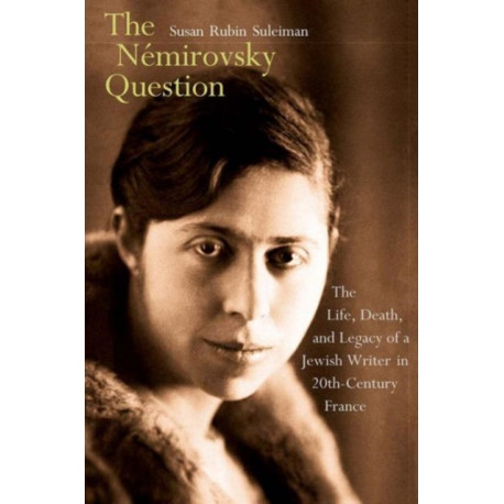 The N?mirovsky Question: The Life, Death, and Legacy of a Jewish Writer in Twentieth-Century France
