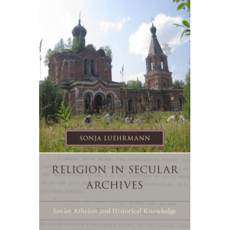 Religion in Secular Archives: Soviet Atheism and Historical Knowledge