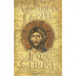 The Aquarian Gospel of Jesus Christ: The Story of Jesus, the Man from Galilee and How He Attained the Christ Consciousness Open to All