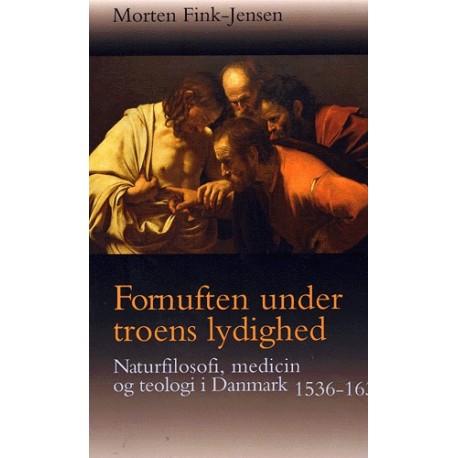 Fornuften under troens lydighed: Naturfilosofi, medicin og teologi i Danmark 1536-1636