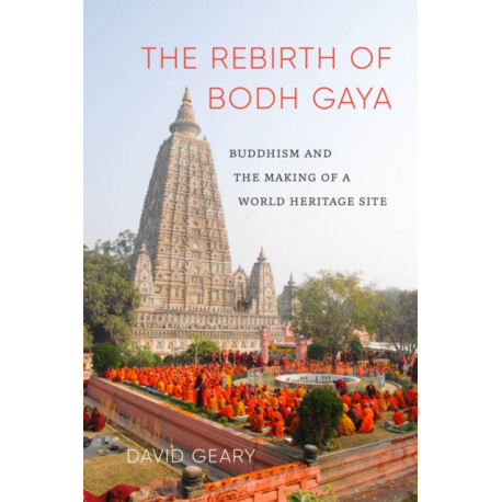 The Rebirth of Bodh Gaya: Buddhism and the Making of a World Heritage Site
