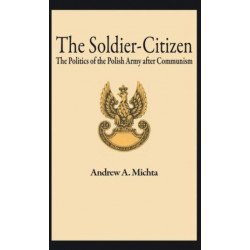 The Soldier-Citizen: The Politics of the Polish Army after Communism