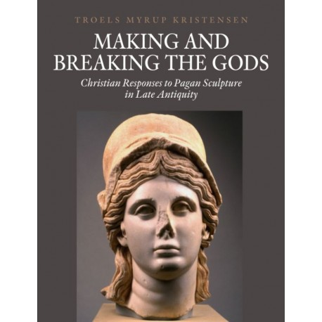 Making and Breaking the Gods: Christian Responses to Pagan Sculpture in Late Antiquity