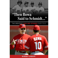 """""""Then Bowa Said to Schmidt. . ."""": The Greatest Phillies Stories Ever Told"""