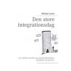 Den store integrationsdag: - en satirisk novelle om multikulturalisme, muslimer og racister.