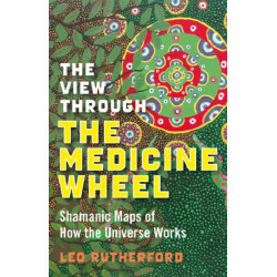 The View Through the Medicine Wheel: Shamanic Maps of How the Universe Works
