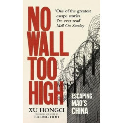 No Wall Too High: One Man's Extraordinary Escape from Mao's Infamous Labour Camps