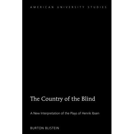 The Country of the Blind: A New Interpretation of the Plays of Henrik Ibsen