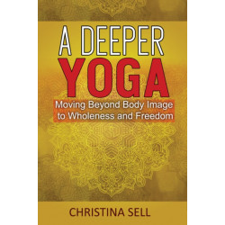 A Deeper Yoga: Moving Beyond Body Image to Wholeness and Freedom
