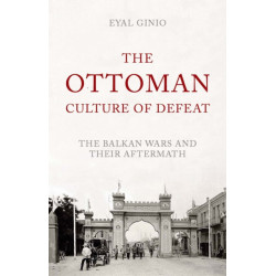 The Ottoman Culture of Defeat: The Balkan Wars and Their Aftermath