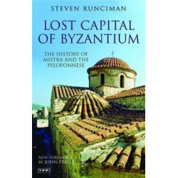 Lost Capital of Byzantium: The History of Mistra and the Peloponnese