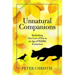 Unnatural Companions: Rethinking Our Love of Pets in an  Age of Wildlife Extinction