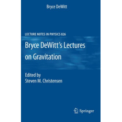 Bryce DeWitt's Lectures on Gravitation: Edited by Steven M. Christensen