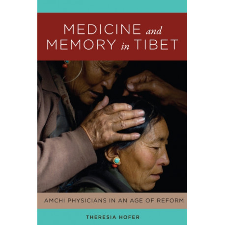 Medicine and Memory in Tibet: Amchi Physicians in an Age of Reform