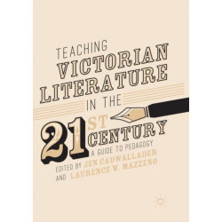 Teaching Victorian Literature in the Twenty-First Century: A Guide to Pedagogy
