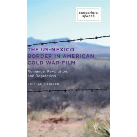 The US-Mexico Border in American Cold War Film: Romance, Revolution, and Regulation