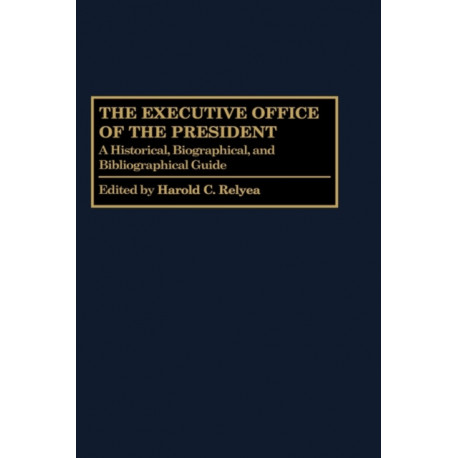 The Executive Office of the President: A Historical, Biographical, and Bibliographical Guide