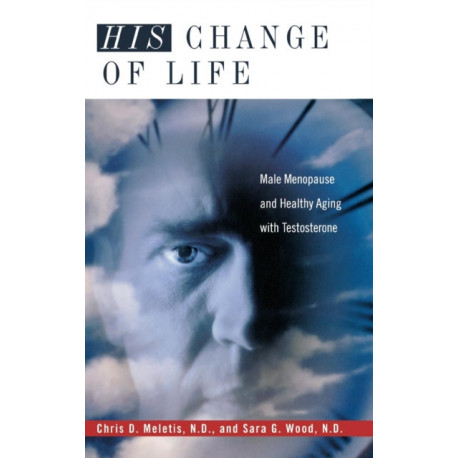 His Change of Life: Male Menopause and Healthy Aging with Testosterone