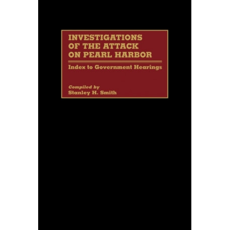 Investigations of the Attack on Pearl Harbor: Index to Government Hearings