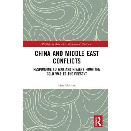 China and Middle East Conflicts: Responding to War and Rivalry from the Cold War to the Present