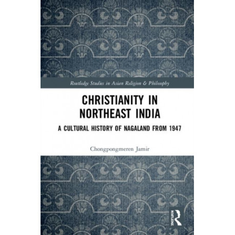 Christianity in Northeast India: A Cultural History of Nagaland from 1947