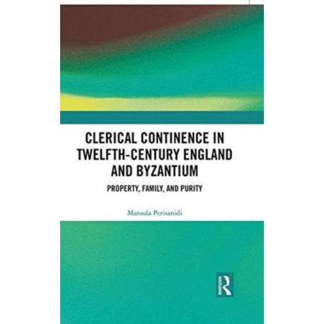 Clerical Continence in Twelfth-Century England and Byzantium: Property, Family, and Purity