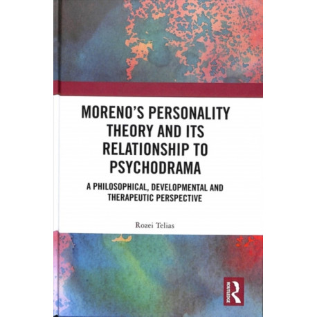Moreno's Personality Theory and its Relationship to Psychodrama: A Philosophical, Developmental and Therapeutic Perspective