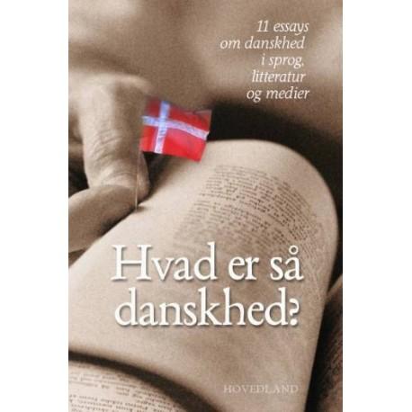 Hvad er så danskhed: 11 essays om danskhed i sprog, litteratur og medier