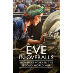 Eve in Overalls: Women at Work in the Second World War