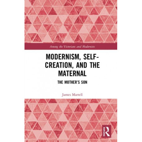 Modernism, Self-Creation, and the Maternal: The Mother's Son