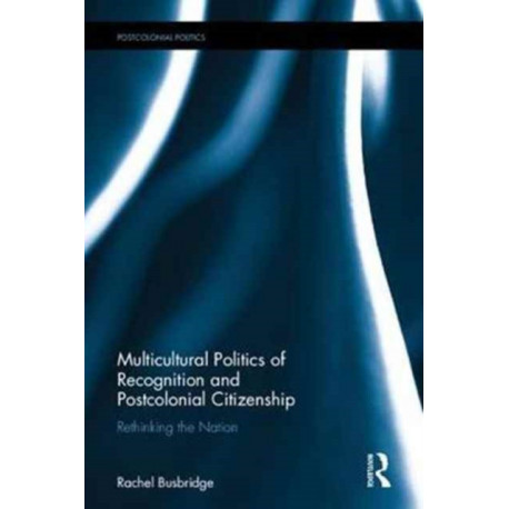 Multicultural Politics of Recognition and Postcolonial Citizenship: Rethinking the Nation