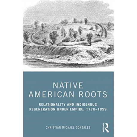 Native American Roots: Relationality and Indigenous Regeneration Under Empire, 1770-1859
