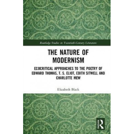 The Nature of Modernism: Ecocritical Approaches to the Poetry of Edward Thomas, T. S. Eliot, Edith Sitwell and Charlotte Mew