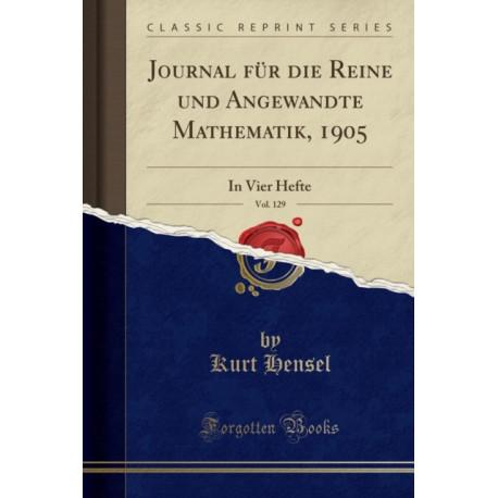 Journal Fur Die Reine Und Angewandte Mathematik, 1905, Vol. 129: In Vier Hefte (Classic Reprint)