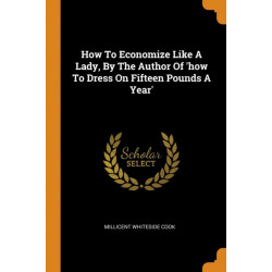 How to Economize Like a Lady, by the Author of 'how to Dress on Fifteen Pounds a Year'