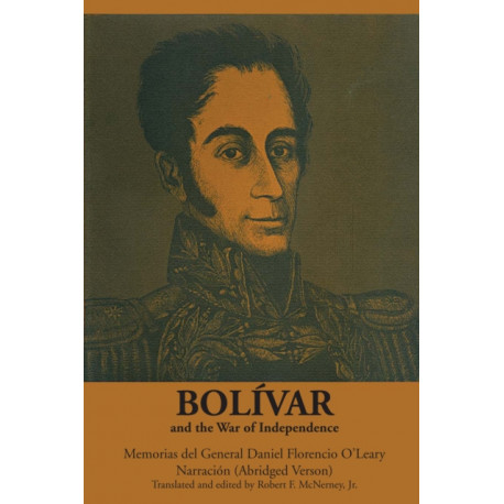 Bolivar and the War of Independence: Memorias del General Daniel Florencio O'Leary, Narracion