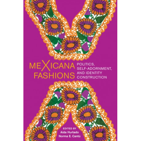 meXicana Fashions: Politics, Self-Adornment, and Identity Construction