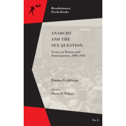 Anarchy And The Sex Question: Essays on Women and Emancipation, 1896-1917