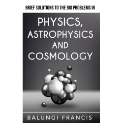 Brief Solutions to the Big Problems in Physics, Astrophysics and Cosmology