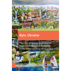 Kyiv, Ukraine - Revised Edition: The City of Domes and Demons from the Collapse of Socialism to the Mass Uprising of 2013-2014
