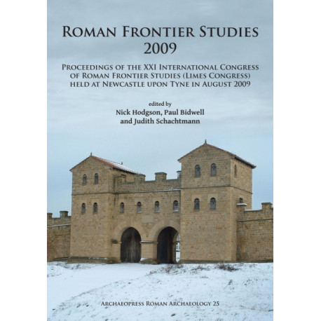 Roman Frontier Studies 2009: Proceedings of the XXI International Congress of Roman Frontier Studies (Limes Congress) held at Newcastle upon Tyne in August 2009