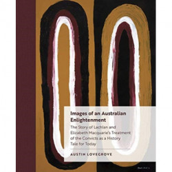 Images of an Australian Enlightenment: The Story of Lachlan and Elizabeth Macquarie's Treatment of the Convicts as a History Tale for Today