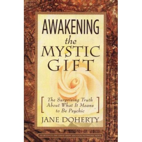 Awakening the Mystic Gift: The Surprising Truth About What it Means to Be Psychic