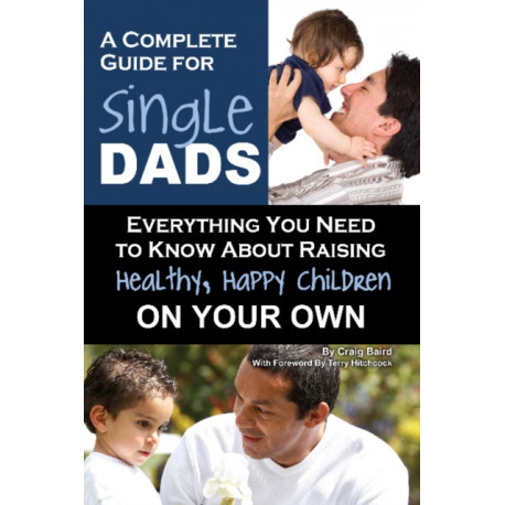 Complete Guide for New Single Dads: Everything You Need to Know About Raising Healthy, Happy Children On Your Own